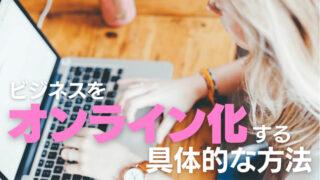ビジネスをオンライン化する具体的な方法を解説|新しいビジネスを構築したい人必見